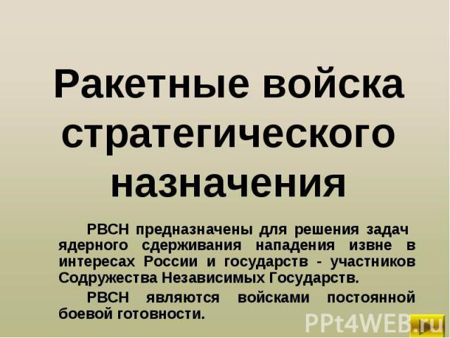 РВСН предназначены для решения задач ядерного сдерживания нападения извне в интересах России и государств - участников Содружества Независимых Государств. РВСН предназначены для решения задач ядерного сдерживания нападения извне в интересах России и…