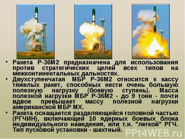 Ракета Р-36М2 предназначена для использования против стратегических целей всех типов на межконтинентальных дальностях. Ракета Р-36М2 предназначена для использования против стратегических целей всех типов на межконтинентальных дальностях. Двухступенч…