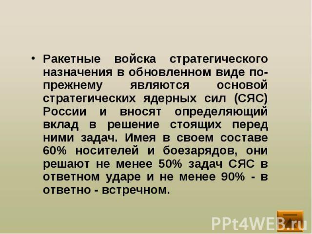 Ракетные войска стратегического назначения в обновленном виде по-прежнему являются основой стратегических ядерных сил (СЯС) России и вносят определяющий вклад в решение стоящих перед ними задач. Имея в своем составе 60% носителей и боезарядов, они р…