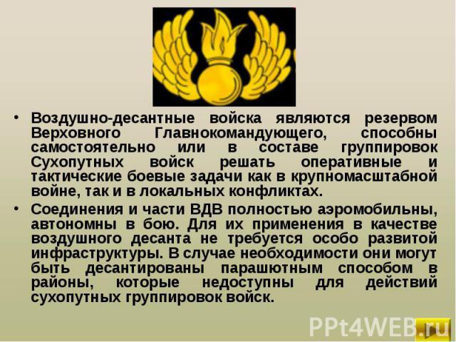 Воздушно-десантные войска являются резервом Верховного Главнокомандующего, способны самостоятельно или в составе группировок Сухопутных войск решать оперативные и тактические боевые задачи как в крупномасштабной войне, так и в локальных конфликтах. …