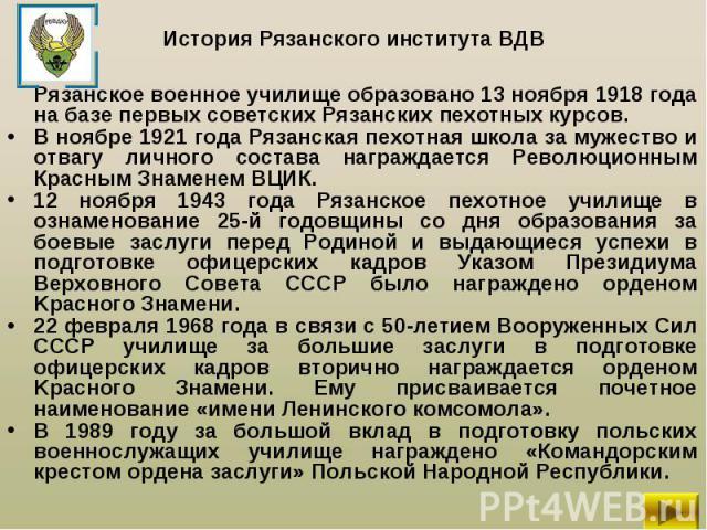 Рязанское военное училище образовано 13 ноября 1918 года на базе первых советских Рязанских пехотных курсов. Рязанское военное училище образовано 13 ноября 1918 года на базе первых советских Рязанских пехотных курсов. В ноябре 1921 года Рязанская пе…