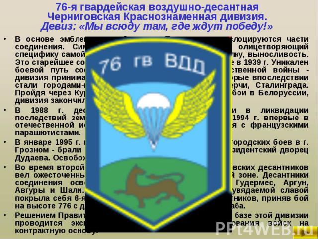 В основе эмблемы - герб города Пскова, где дислоцируются части соединения. Символ дивизии - северный барс, олицетворяющий специфику самой северной дивизии ВДВ - силу, закалку, выносливость. Это старейшее соединение ВДВ, сформированное еще в 1939 г. …