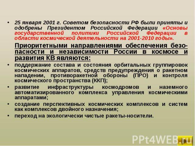 25 января 2001 г. Советом безопасности РФ были приняты и одобрены Президентом Российской Федерации «Основы государственной политики Российской Федерации в области космической деятельности на 2001-2010 годы». 25 января 2001 г. Советом безопасности РФ…