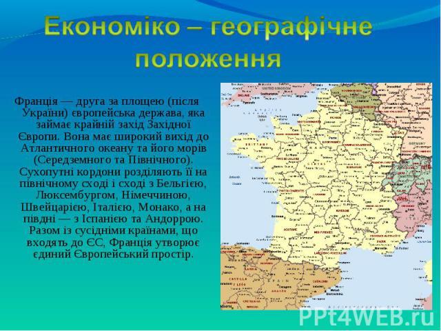Франція — друга за площею (після України) європейська держава, яка займає крайній захід Західної Європи. Вона має широкий вихід до Атлантичного океану та його морів (Середземного та Північного). Сухопутні кордони розділяють її на північному сході і …