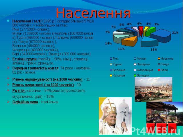 НаселенняІталії(1995р.)складаєблизько57910000чоловік, унайбільших містах: Рим(2775000чоловік), Мілан(1369000чоловік),Неаполь(1067000чоловік),Турін(963000чолові…