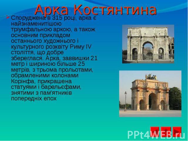 Споруджена в 315 році, арка є найзнаменитішою тріумфальною аркою, а також основним прикладом останнього художнього і культурного розквіту Риму IV століття, що добре збереглася. Арка, заввишки 21 метр і шириною більше 25 метрів, з трьома прольотами, …