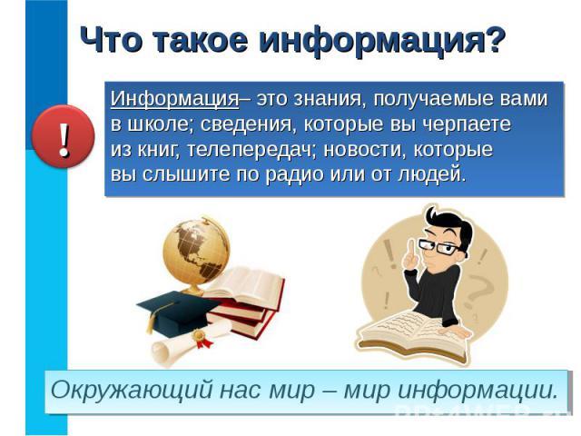 Информация– это знания, получаемые вами в школе; сведения, которые вы черпаете из книг, телепередач; новости, которые вы слышите по радио или от людей. Информация– это знания, получаемые вами в школе; сведения, которые вы черпаете из книг, телеперед…