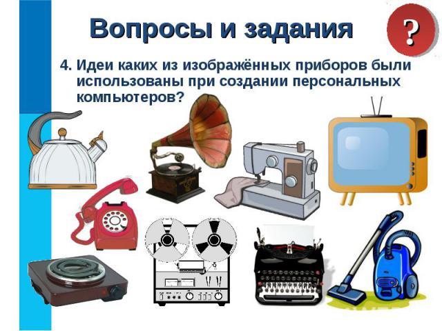 4. Идеи каких из изображённых приборов были использованы при создании персональных компьютеров? 4. Идеи каких из изображённых приборов были использованы при создании персональных компьютеров?