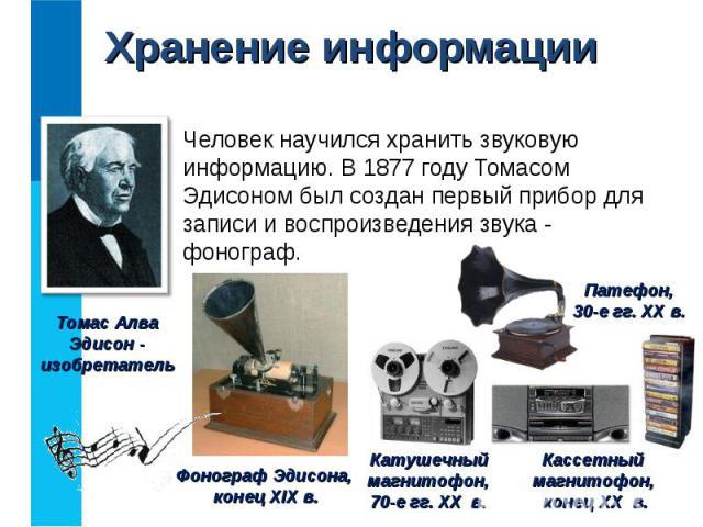 Человек научился хранить звуковую информацию. В 1877 году Томасом Эдисоном был создан первый прибор для записи и воспроизведения звука - фонограф. Человек научился хранить звуковую информацию. В 1877 году Томасом Эдисоном был создан первый прибор дл…