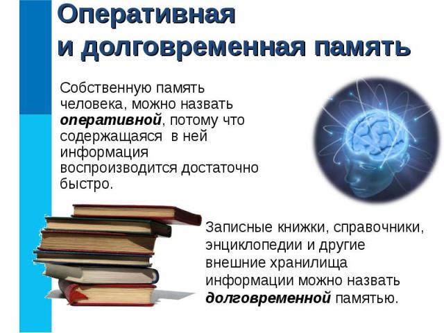 Собственную память человека, можно назвать оперативной, потому что содержащаяся в ней информация воспроизводится достаточно быстро. Собственную память человека, можно назвать оперативной, потому что содержащаяся в ней информация воспроизводится дост…