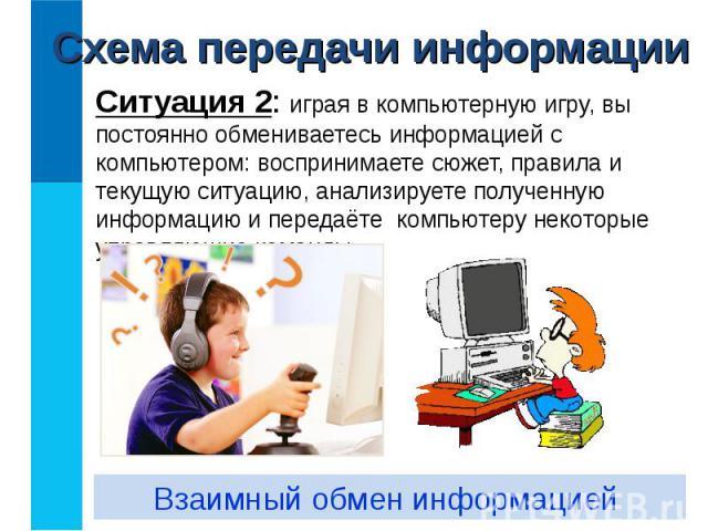 Ситуация 2: играя в компьютерную игру, вы постоянно обмениваетесь информацией с компьютером: воспринимаете сюжет, правила и текущую ситуацию, анализируете полученную информацию и передаёте компьютеру некоторые управляющие команды. Ситуация 2: играя …