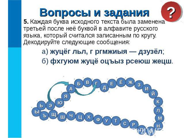 5. Каждая буква исходного текста была заменена третьей после неё буквой в алфавите русского языка, который считался записанным по кругу. Декодируйте следующие сообщения: 5. Каждая буква исходного текста была заменена третьей после неё буквой в алфав…