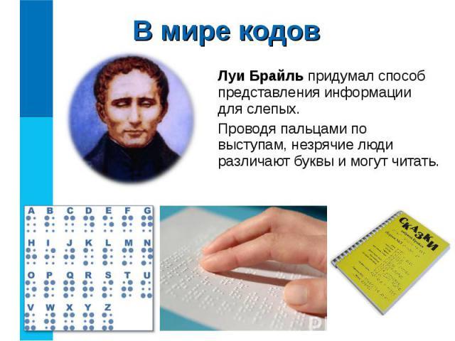 Луи Брайль придумал способ представления информации для слепых. Луи Брайль придумал способ представления информации для слепых. Проводя пальцами по выступам, незрячие люди различают буквы и могут читать.