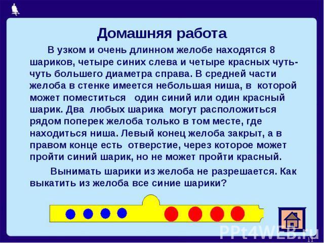 Домашняя работа Домашняя работа В узком и очень длинном желобе находятся 8 шариков, четыре синих слева и четыре красных чуть-чуть большего диаметра справа. В средней части желоба в стенке имеется небольшая ниша, в которой может поместиться один сини…