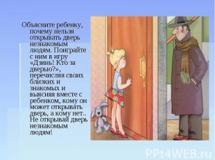 Объясните ребенку, почему нельзя открывать дверь незнакомым людям. Поиграйте с н
