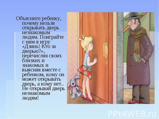 Объясните ребенку, почему нельзя открывать дверь незнакомым людям. Поиграйте с ним в игру «Дзинь! Кто за дверью?», перечисляя своих близких и знакомых и выясняя вместе с ребенком, кому он может открывать дверь, а кому нет.. Не открывай дверь незнако…