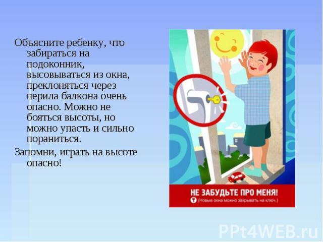 Объясните ребенку, что забираться на подоконник, высовываться из окна, преклоняться через перила балкона очень опасно. Можно не бояться высоты, но можно упасть и сильно пораниться. Объясните ребенку, что забираться на подоконник, высовываться из окн…