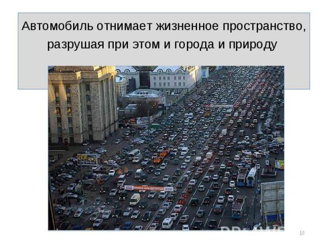 Автомобиль отнимает жизненное пространство, разрушая при этом и города и природу Автомобиль отнимает жизненное пространство, разрушая при этом и города и природу