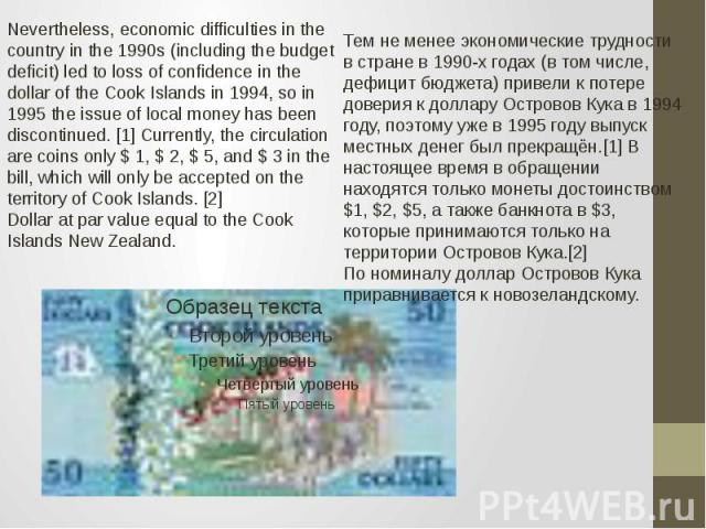 Nevertheless, economic difficulties in the country in the 1990s (including the budget deficit) led to loss of confidence in the dollar of the Cook Islands in 1994, so in 1995 the issue of local money has been discontinued. [1] Currently, the circula…
