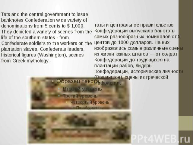 Tats and the central government to issue banknotes Confederation wide variety of denominations from 5 cents to $ 1,000. They depicted a variety of scenes from the life of the southern states - from Confederate soldiers to the workers on the plantati…