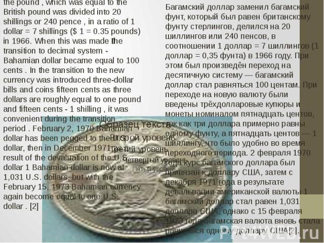 Bahamian Bahamian dollar replaced the pound , which was equal to the British pound was divided into 20 shillings or 240 pence , in a ratio of 1 dollar = 7 shillings ($ 1 = 0.35 pounds) in 1966. When this was made the transition to decimal system - B…
