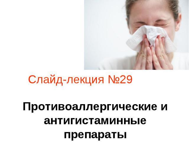Слайд-лекция №29 Противоаллергические и антигистаминные препараты