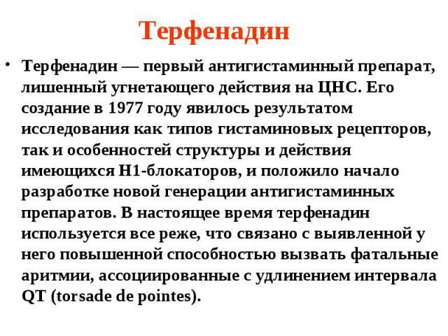 Терфенадин Терфенадин — первый антигистаминный препарат, лишенный угнетающего действия на ЦНС. Его создание в 1977 году явилось результатом исследования как типов гистаминовых рецепторов, так и особенностей структуры и действия имеющихся Н1-блокатор…