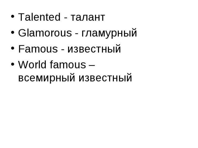 Talented - талант Talented - талант Glamorous - гламурный Famous - известный World famous – всемирный известный