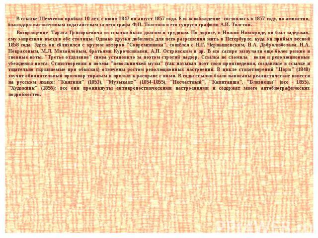 В ссылке Шевченко пробыл 10 лет, с июня 1847 по август 1857 года. Его освобождение состоялось в 1857 году, по амнистии, благодаря настойчивым ходатайствам за него графа Ф.П. Толстого и его супруги графини А.И. Толстой. Возвращение Тараса Григорьевич…