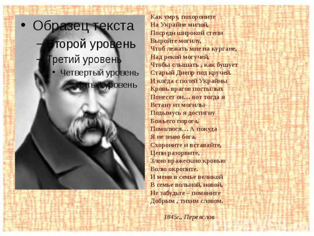 Как умру, похоронитеНа Украйне милой,Посреди широкой степи Выройте могилу,Чтоб лежать мне на кургане,Над рекой могучей,Чтобы слышать , как бушуетСтарый Днепр под кручей.И когда с полей УкрайныКровь врагов постылыхПонесет он… вот тогда яВстану из мог…