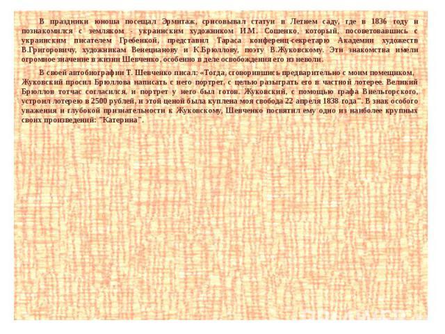 В праздники юноша посещал Эрмитаж, срисовывал статуи в Летнем саду, где в 1836 году и познакомился с земляком - украинским художником И.М. Сошенко, который, посоветовавшись с украинским писателем Гребенкой, представил Тараса конференц-секретарю Акад…