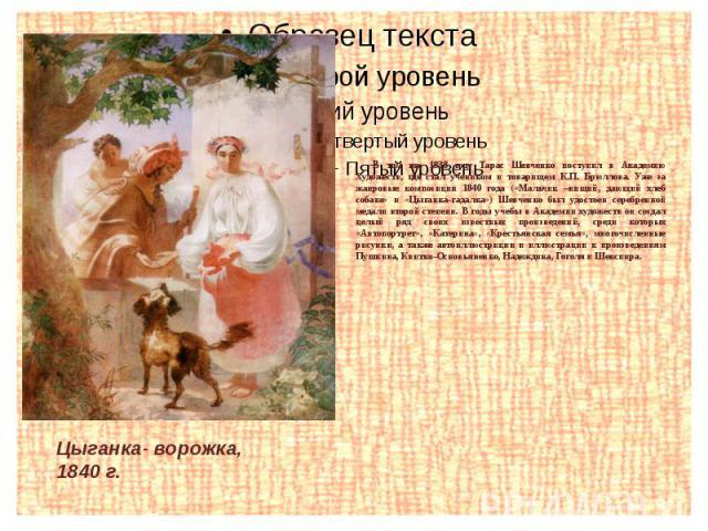 В том же, 1838 году Тарас Шевченко поступил в Академию Художеств, где стал учеником и товарищем К.П. Брюллова. Уже за жанровые композиции 1840 года («Мальчик –нищий, дающий хлеб собаке» и «Цыганка-гадалка») Шевченко был удостоен серебренной медали в…