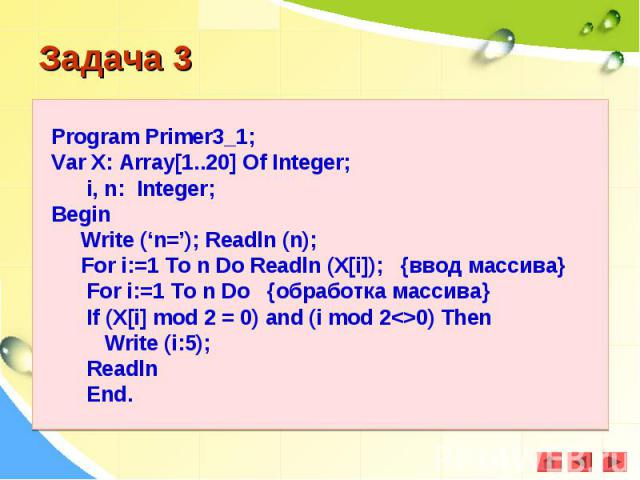 Program Primer3_1;Var X: Array[1..20] Of Integer; i, n: Integer;Begin Write ('n='); Readln (n); For i:=1 To n Do Readln (X[i]); {ввод массива} For i:=1 To n Do {обработка массива} If (X[i] mod 2 = 0) and (i mod 2<>0) Then Write (i:5); Readln End.