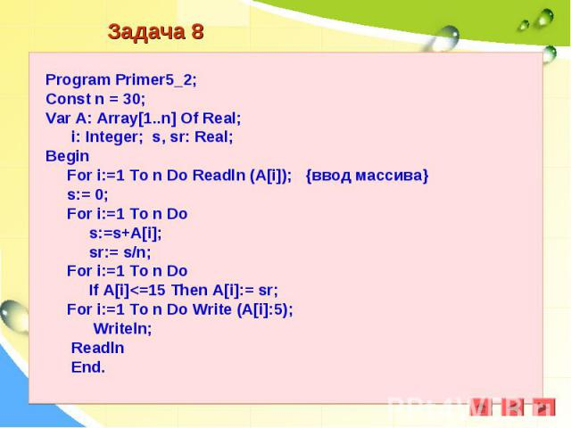 Program Primer5_2;Const n = 30;Var A: Array[1..n] Of Real; i: Integer; s, sr: Real;Begin For i:=1 To n Do Readln (A[i]); {ввод массива} s:= 0; For i:=1 To n Do s:=s+A[i]; sr:= s/n; For i:=1 To n Do If A[i]<=15 Then A[i]:= sr; For i:=1 To n Do Wri…