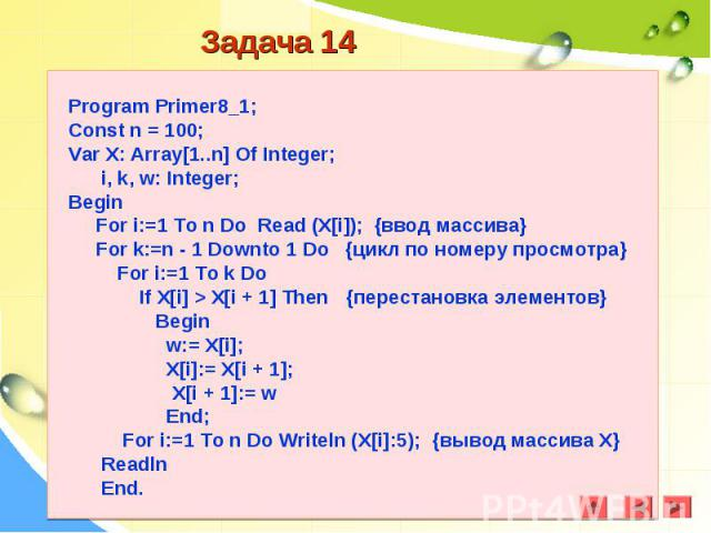 Program Primer8_1;Const n = 100;Var X: Array[1..n] Of Integer; i, k, w: Integer;Begin For i:=1 To n Do Read (X[i]); {ввод массива} For k:=n - 1 Downto 1 Do {цикл по номеру просмотра} For i:=1 To k Do If X[i] > X[i + 1] Then {перестановка элементо…
