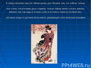 В общественном смысле гейши ценны для Японии тем, что сейчас только они стали но