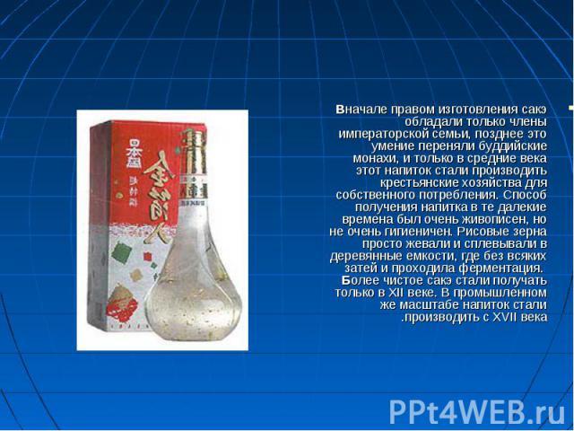 Вначале правом изготовления сакэ обладали только члены императорской семьи, позднее это умение переняли буддийские монахи, и только в средние века этот напиток стали производить крестьянские хозяйства для собственного потребления. Способ получения н…