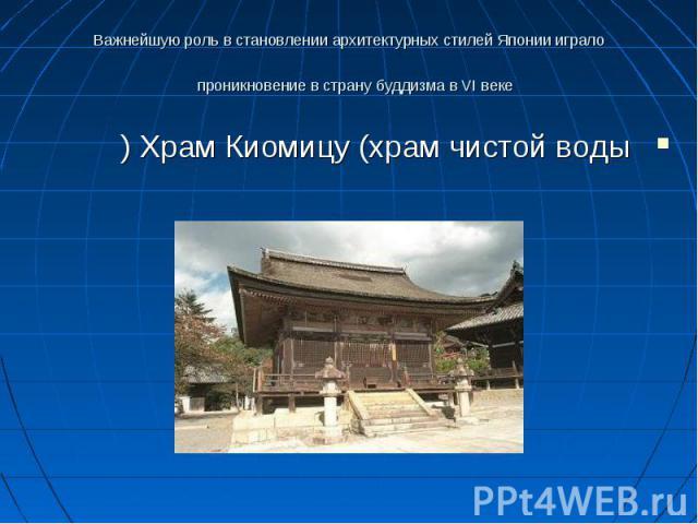 Важнейшую роль в становлении архитектурных стилей Японии играло проникновение в страну буддизма в VI веке Храм Киомицу (храм чистой воды)