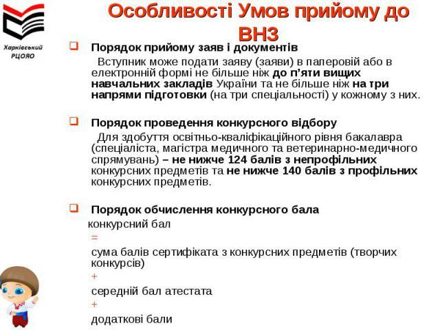 Порядок прийому заяв і документівПорядок прийому заяв і документів Вступник може подати заяву (заяви) в паперовій або в електронній формі не більше ніж до п'яти вищих навчальних закладів України та не більше ніж на три напрями підготовки (на три спе…