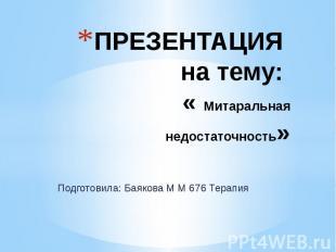 ПРЕЗЕНТАЦИЯ на тему: « Митаральная недостаточность» Подготовила: Баякова М М 676