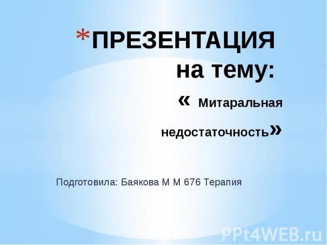 ПРЕЗЕНТАЦИЯ на тему: « Митаральная недостаточность» Подготовила: Баякова М М 676 Терапия