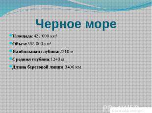 Черное мореПлощадь:422000 км²Объем:555000 км³Наибольшая глубина:2210