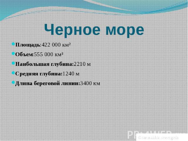 Черное мореПлощадь:422000 км²Объем:555000 км³Наибольшая глубина:2210 мСредняя глубина:1240 мДлина береговой линии:3400 км