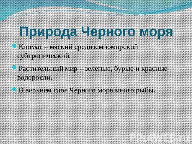 Природа Черного моряКлимат – мягкий средиземноморский субтропический.Растительный мир – зеленые, бурые и красные водоросли.В верхнем слое Черного моря много рыбы.
