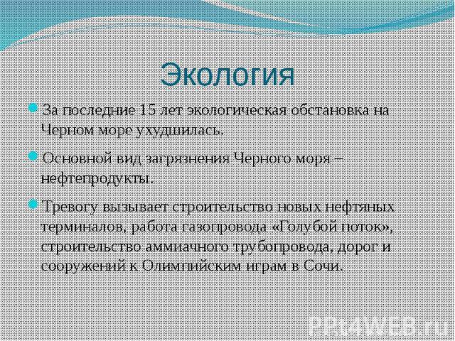 ЭкологияЗа последние 15 лет экологическая обстановка на Черном море ухудшилась.Основной вид загрязнения Черного моря – нефтепродукты.Тревогу вызывает строительство новых нефтяных терминалов, работа газопровода «Голубой поток», строительство аммиачно…
