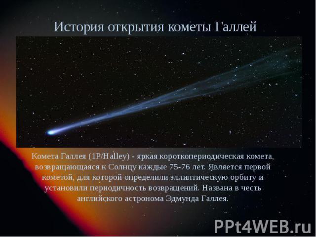 История открытия кометы Галлея Комета Галлея (1P/Halley) - яркая короткопериодическая комета, возвращающаяся к Солнцу каждые 75-76 лет. Является первой кометой, для которой определили эллиптическую орбиту и установили периодичность возвращений. Назв…