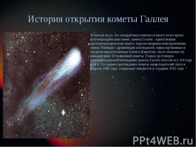 История открытия кометы Галлея Несмотря на то, что каждый век появляется много более ярких долгопериодических комет, комета Галлея - единственная короткопериодическая комета, хорошо видимая невооружённым глазом. Начиная с древнейших наблюдений, зафи…