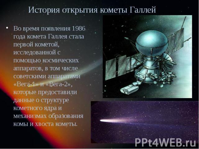 История открытия кометы Галлея Во время появления 1986 года комета Галлея стала первой кометой, исследованной с помощью космических аппаратов, в том числе советскими аппаратами «Вега-1» и «Вега-2», которые предоставили данные о структуре кометного я…