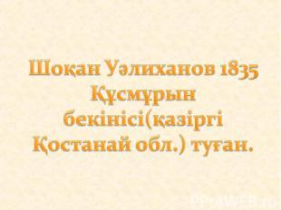 Шоқан Уәлиханов 1835 Құсмұрын бекінісі(қазіргі Қостанай обл.) туған.