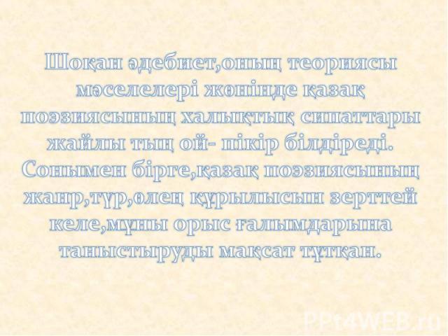 Шоқан әдебиет,оның теориясы мәселелері жөнінде қазақ поэзиясының халықтық сипаттары жайлы тың ой- пікір білдіреді.Сонымен бірге,қазақ поэзиясының жанр,түр,өлең құрылысын зерттей келе,мұны орыс ғалымдарына таныстыруды мақсат тұтқан.